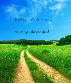 Poster: People has same life no one is   one on top. we,humans should   help each other and make a   good world.