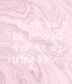 Poster: People like to talk  mess but  their  the ones  hurting thieves