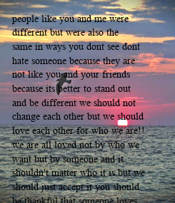 Poster: people like you and me were different but were also the  same in ways you dont see dont hate someone because they are  not like you and your friends  because its better