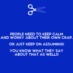 Poster: PEOPLE NEED TO KEEP CALM AND WORRY ABOUT THEIR OWN CRAP. OR JUST KEEP ON ASSUMING!! YOU KNOW WHAT THEY SAY ABOUT THAT AS WELL!!!