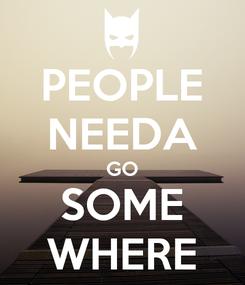 Poster: PEOPLE NEEDA GO SOME WHERE