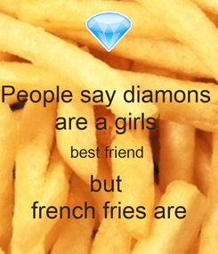 Poster: People say diamons  are a girls  best friend  but  french fries are