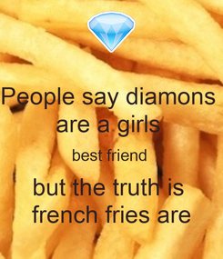 Poster: People say diamons  are a girls  best friend  but the truth is  french fries are