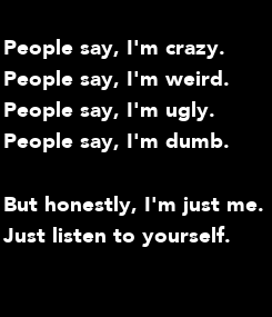Poster: People say, I'm crazy.  People say, I'm weird.  People say, I'm ugly.  People say, I'm dumb.  But honestly, I'm just me.  Just listen to yourself.