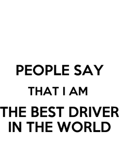 Poster:  PEOPLE SAY THAT I AM  THE BEST DRIVER IN THE WORLD