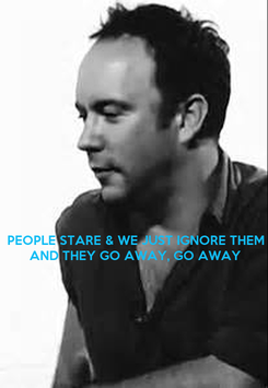 Poster:    PEOPLE STARE & WE JUST IGNORE THEM AND THEY GO AWAY, GO AWAY