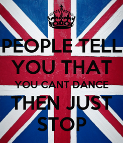 Poster: PEOPLE TELL YOU THAT YOU CANT DANCE THEN JUST STOP
