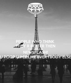 Poster: PEOPLE WHO THINK  THEY R BETTER THEN EVERYBODY ELSE. NEWSFLASH! U POOP.U PEE.LIKE EVERYBODY ELSE