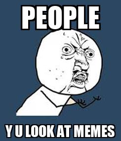 Poster: PEOPLE Y U LOOK AT MEMES