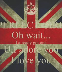 Poster: PERFECT GIRL Oh wait... I already got one U,I adore you I love you