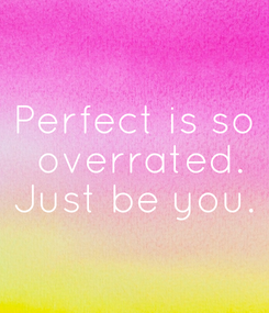 Poster: Perfect is so  overrated. Just be you.