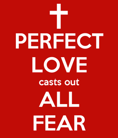 Poster: PERFECT LOVE casts out ALL FEAR
