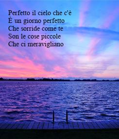 Poster: Perfetto il cielo che c'è È un giorno perfetto Che sorride come te Son le cose piccole Che ci meravigliano