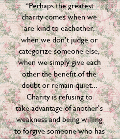 """Poster: """"Perhaps the greatest  charity comes when we  are kind to eachother,  when we don't judge or  categorize someone else,  when we simply give each  other the benefit of the  doubt"""