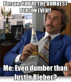 Poster: Person: YOU'RE THE DUMBEST PERSON EVER!! Me: Even dumber than Justin Bieber?