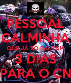 Poster: PESSOAL CALMINHA QUE JÁ SÓ FALTAM 3 DIAS PARA O CN