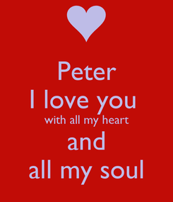 Poster: Peter I love you  with all my heart and all my soul