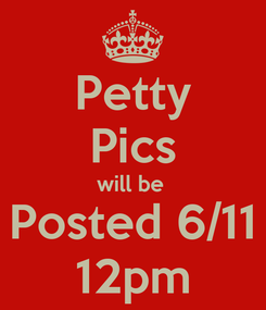 Poster: Petty Pics will be  Posted 6/11 12pm