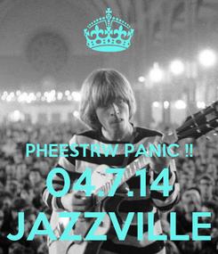 Poster:   PHEESTRW PANIC !! 04.7.14 JAZZVILLE
