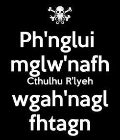Poster: Ph'nglui  mglw'nafh Cthulhu R'lyeh wgah'nagl fhtagn