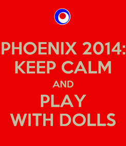 Poster: PHOENIX 2014: KEEP CALM AND PLAY WITH DOLLS
