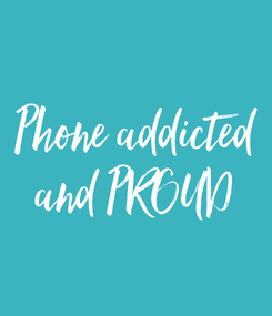 Poster: Phone addicted and PROUD