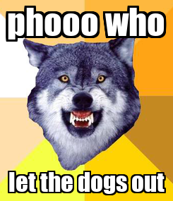 Poster: phooo who let the dogs out