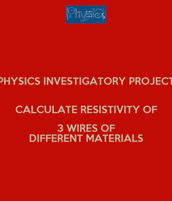 Poster: PHYSICS INVESTIGATORY PROJECT  CALCULATE RESISTIVITY OF 3 WIRES OF DIFFERENT MATERIALS