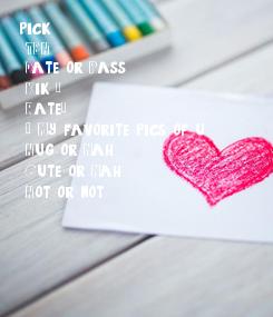 Poster: pick 1 1. TBH  2. Date or Pass 3. Kik 📲 4. Rate💯 5. 😍 My favorite pics of u 6. Hug or Nah 7. Cute or Nah  8. Hot or not