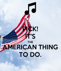 Poster: PICK! IT'S THE AMERICAN THING TO DO.