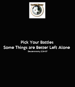 Poster: Pick Your Battles Some Things are Better Left Alone Deuteronomy 2:24-37