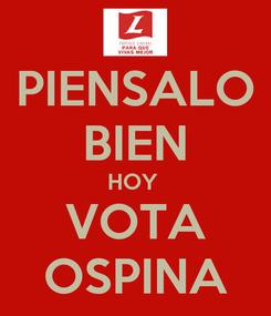 Poster: PIENSALO BIEN HOY  VOTA OSPINA