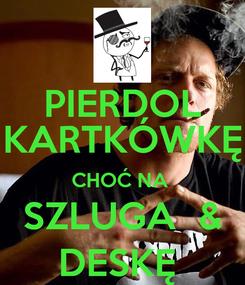 Poster: PIERDOL KARTKÓWKĘ CHOĆ NA  SZLUGA  & DESKĘ