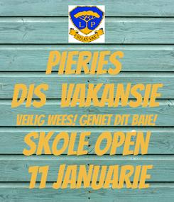 Poster: PIERIES  DIS  VAKANSIE VEILIG WEES! GENIET DIT BAIE! SKOLE OPEN  11 JANUARIE