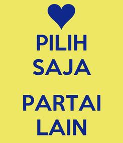 Poster: PILIH SAJA  PARTAI LAIN