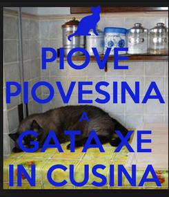 Poster: PIOVE PIOVESINA A GATA XE IN CUSINA