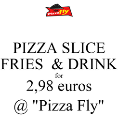 "Poster: PIZZA SLICE FRIES  & DRINK for 2,98 euros @ ""Pizza Fly"""