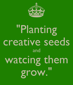 "Poster: ""Planting creative seeds and watcing them grow."""