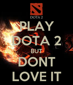Poster: PLAY DOTA 2 BUT DONT LOVE IT