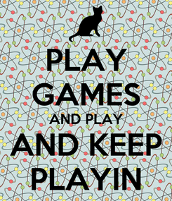 Poster: PLAY GAMES AND PLAY AND KEEP PLAYIN