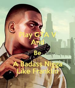 Poster: Play GTA V And Be A Badass Nigga Like Franklin