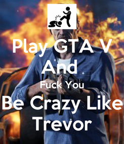 Poster: Play GTA V And  Fuck You Be Crazy Like Trevor
