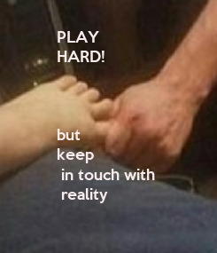 Poster: PLAY HARD!    but keep  in touch with  reality