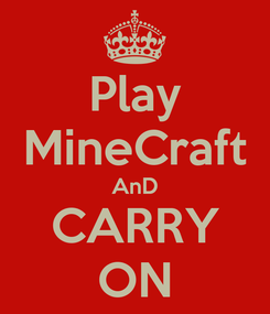 Poster: Play MineCraft AnD CARRY ON