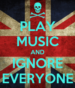 Poster: PLAY MUSIC AND IGNORE EVERYONE