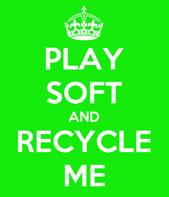 Poster: PLAY SOFT AND RECYCLE ME
