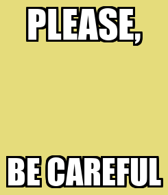 Poster: PLEASE, BE CAREFUL