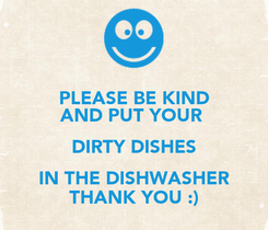 Poster: PLEASE BE KIND AND PUT YOUR  DIRTY DISHES IN THE DISHWASHER THANK YOU :)
