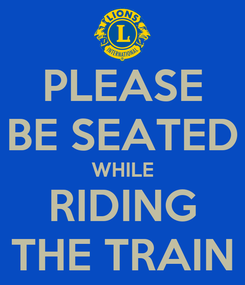Poster: PLEASE BE SEATED WHILE RIDING THE TRAIN