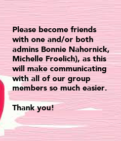 Poster:  Please become friends  with one and/or both  admins Bonnie Nahornick,  Michelle Froelich), as this  will make communicating  with all of our group  members so much easier.   Thank you!